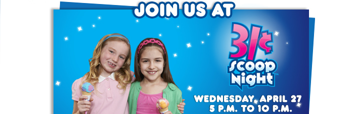 JOIN US AT 31 ¢ SCOOP NIGHT WEDNESDAY APRIL 27 5 P.M. TO 10 P.M.